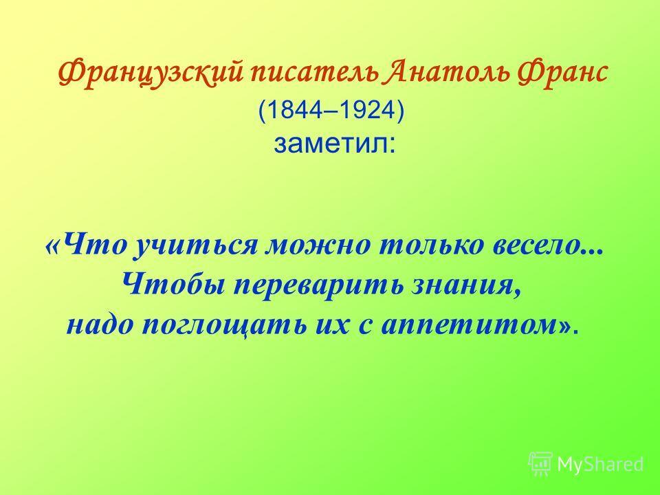 Французский писатель Анатоль Франс (1844–1924) заметил: «Что учиться можно только весело... Чтобы переварить знания, надо поглощать их с аппетитом ».