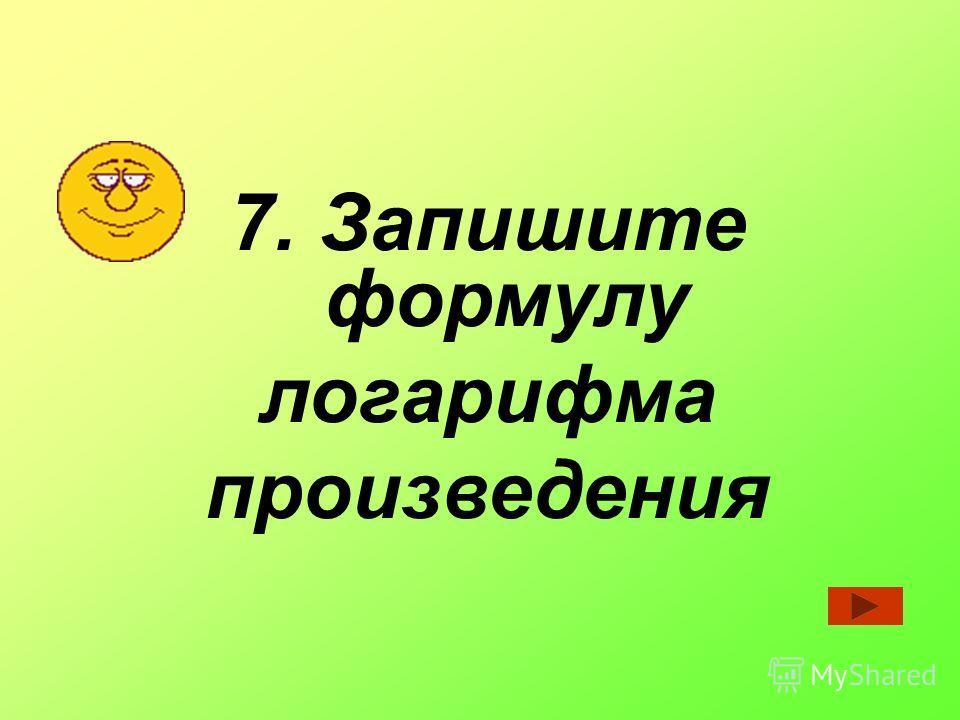 7. Запишите формулу логарифма произведения