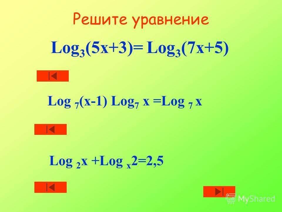 Решите уравнение Log 3 (5х+3)= Log 3 (7х+5) Log 7 (х-1) Log 7 х =Log 7 х Log 2 х +Log х 2=2,5