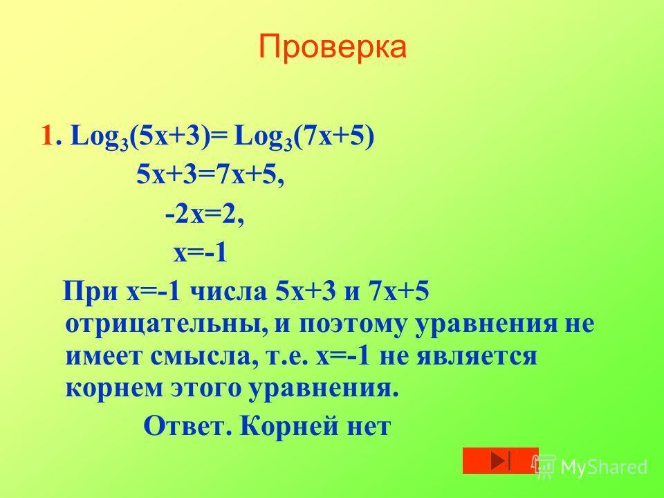 Проверка 1. Log 3 (5х+3)= Log 3 (7х+5) 5х+3=7х+5, -2х=2, х=-1 При х=-1 числа 5х+3 и 7х+5 отрицательны, и поэтому уравнения не имеет смысла, т.е. х=-1 не является корнем этого уравнения. Ответ. Корней нет