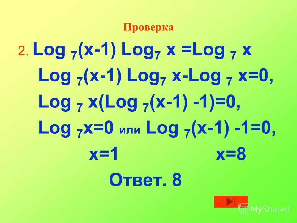 Проверка 2. Log 7 (х-1) Log 7 х =Log 7 х Log 7 (х-1) Log 7 х-Log 7 х=0, Log 7 х(Log 7 (х-1) -1)=0, Log 7 х=0 или Log 7 (х-1) -1=0, х=1 х=8 Ответ. 8