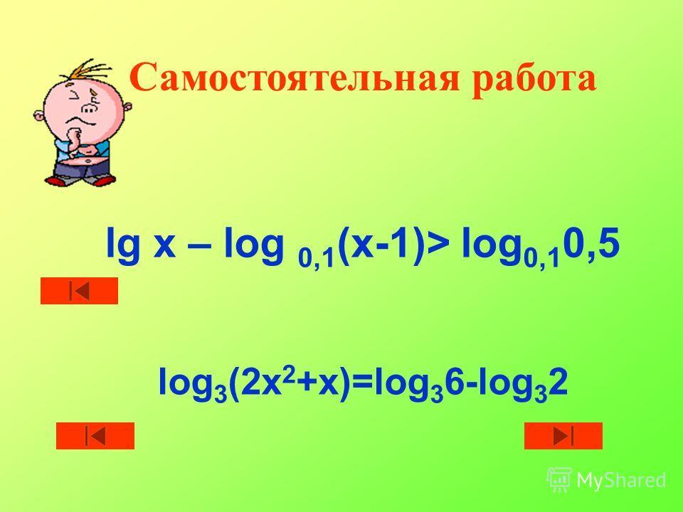 Самостоятельная работа lg x – log 0,1 (х-1)> log 0,1 0,5 log 3 (2x 2 +x)=log 3 6-log 3 2