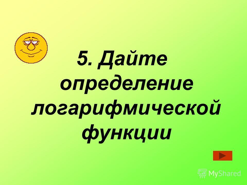 5. Дайте определение логарифмической функции