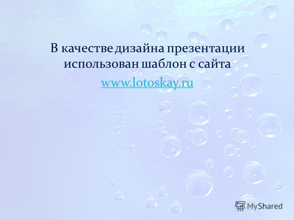 В качестве дизайна презентации использован шаблон с сайта www.lotoskay.ru