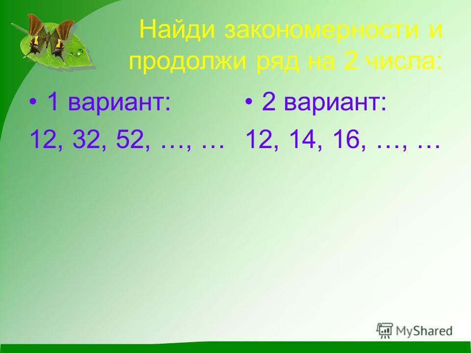 Найди закономерности и продолжи ряд на 2 числа: 1 вариант: 12, 32, 52, …, … 2 вариант: 12, 14, 16, …, …