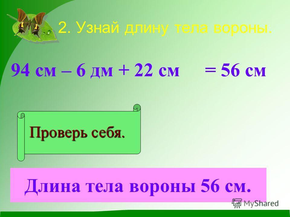 2. Узнай длину тела вороны. 94 см – 6 дм + 22 см Проверь себя. = 56 см Длина тела вороны 56 см.