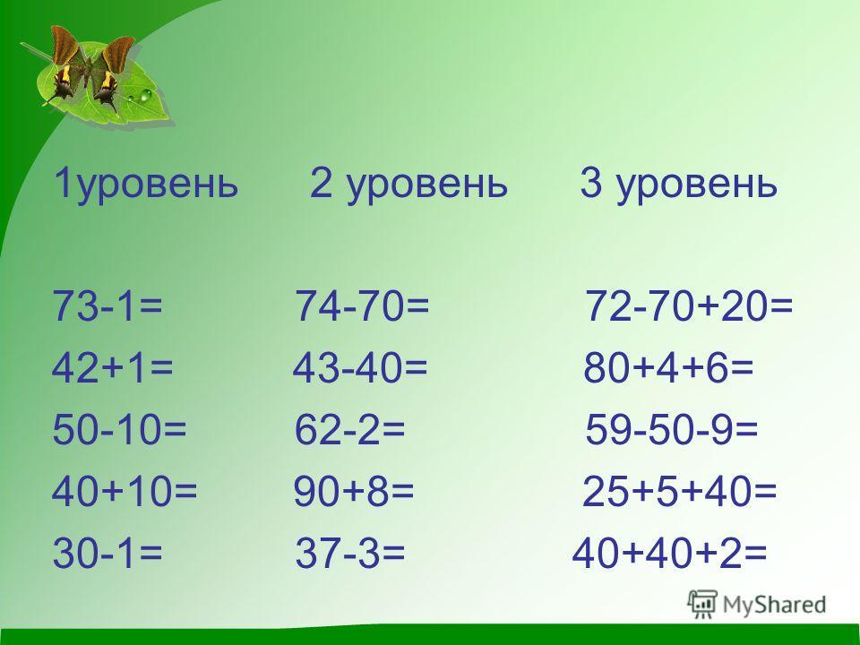 1уровень 2 уровень 3 уровень 73-1= 74-70= 72-70+20= 42+1= 43-40= 80+4+6= 50-10= 62-2= 59-50-9= 40+10= 90+8= 25+5+40= 30-1= 37-3= 40+40+2=