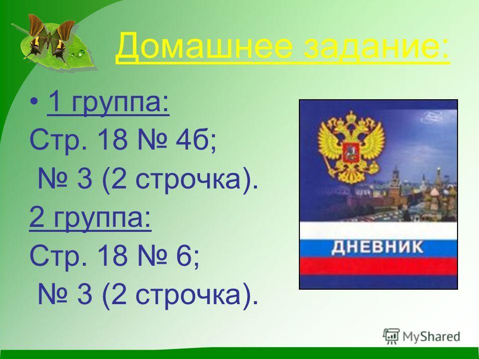 Домашнее задание: 1 группа: Стр. 18 4б; 3 (2 строчка). 2 группа: Стр. 18 6; 3 (2 строчка).