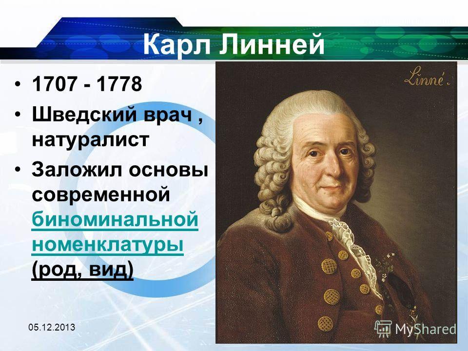 Карл Линней 1707 - 1778 Шведский врач, натуралист Заложил основы современной биноминальной номенклатуры (род, вид) биноминальной номенклатуры