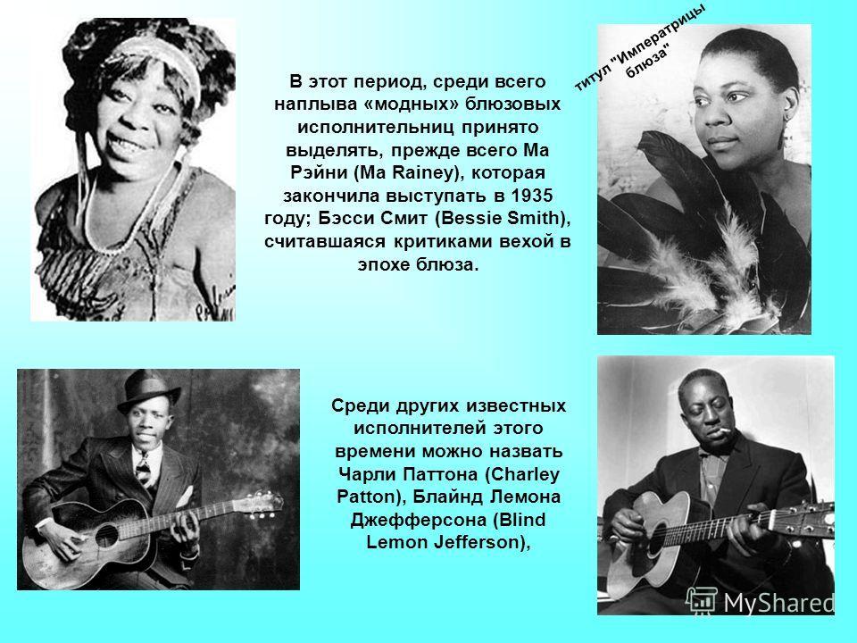 В этот период, среди всего наплыва «модных» блюзовых исполнительниц принято выделять, прежде всего Ма Рэйни (Ма Rainey), которая закончила выступать в 1935 году; Бэсси Смит (Bessie Smith), считавшаяся критиками вехой в эпохе блюза. титул