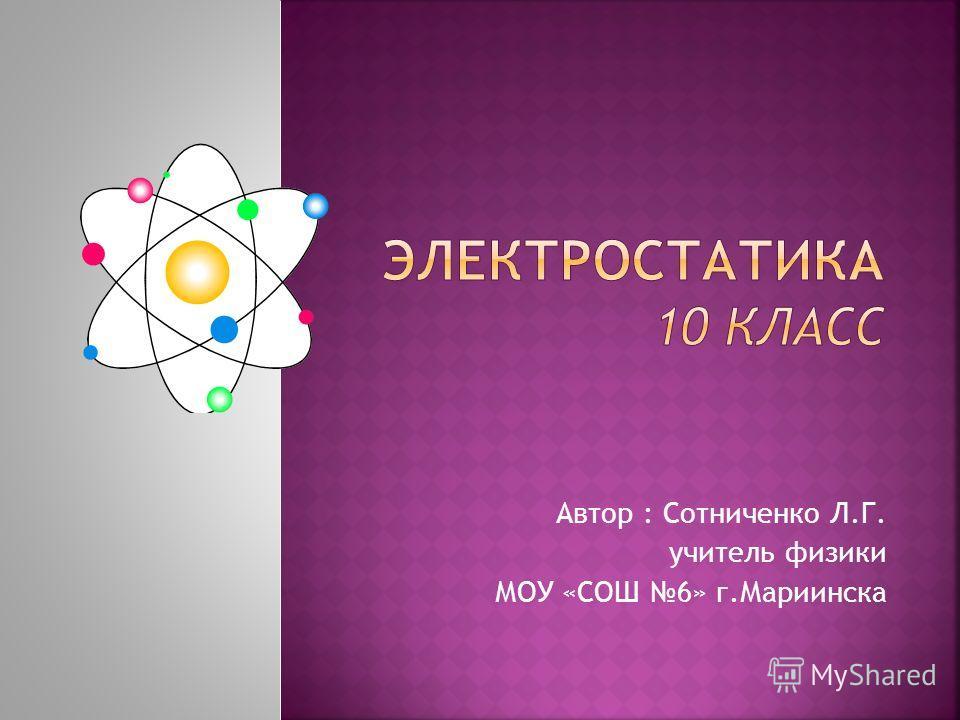 Автор : Сотниченко Л.Г. учитель физики МОУ «СОШ 6» г.Мариинска