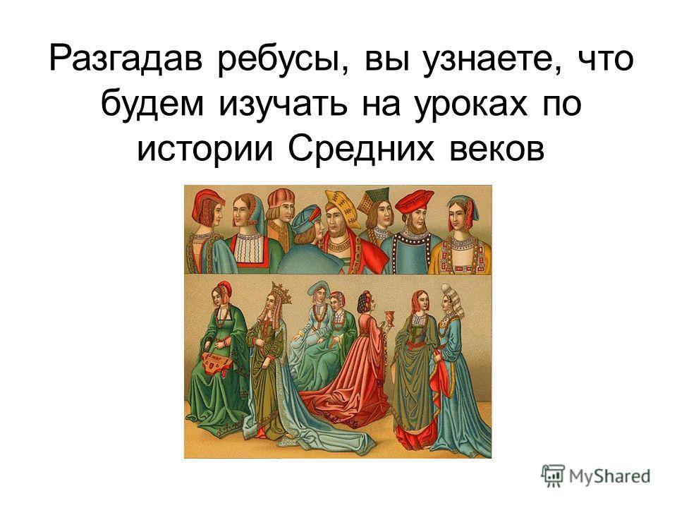 Разгадав ребусы, вы узнаете, что будем изучать на уроках по истории Средних веков
