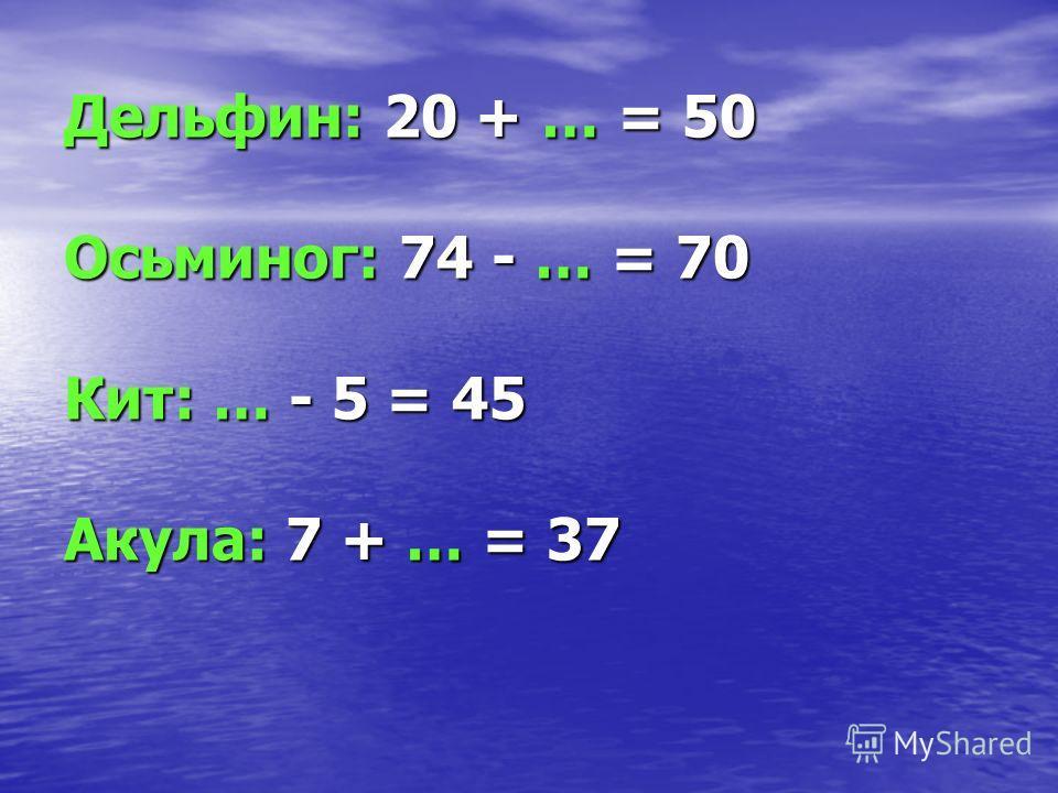 Дельфин: 20 + … = 50 Осьминог: 74 - … = 70 Кит: … - 5 = 45 Акула: 7 + … = 37