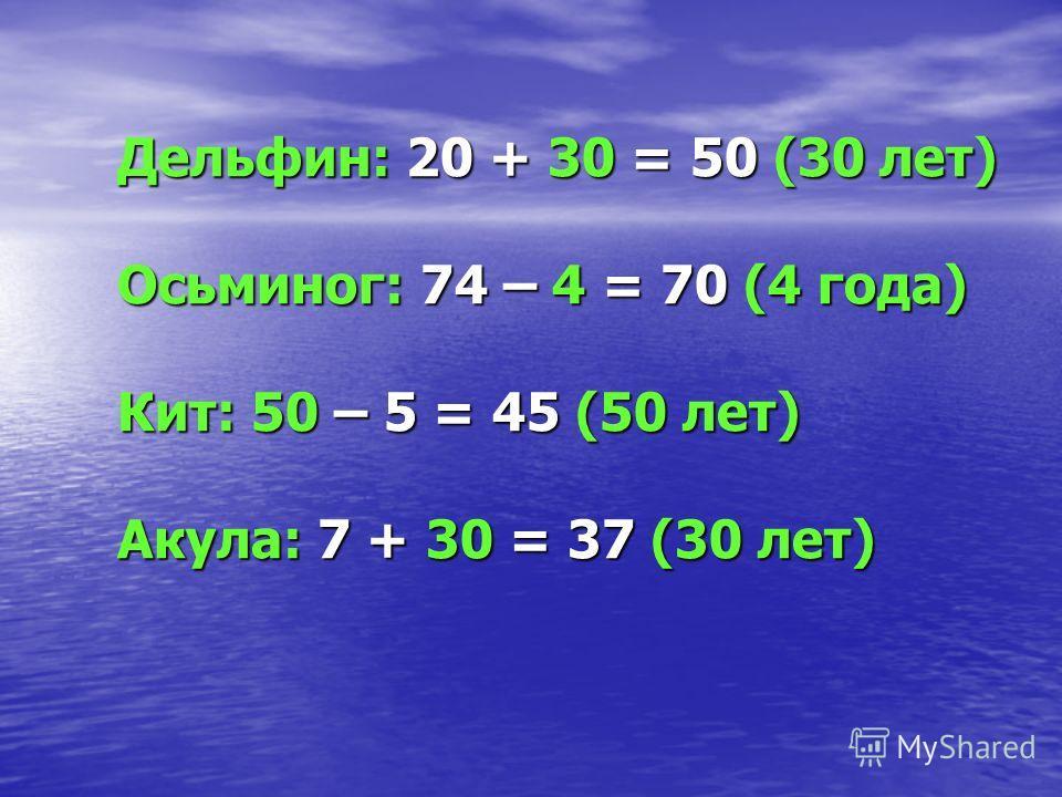 Дельфин: 20 + 30 = 50 (30 лет) Осьминог: 74 – 4 = 70 (4 года) Кит: 50 – 5 = 45 (50 лет) Акула: 7 + 30 = 37 (30 лет)