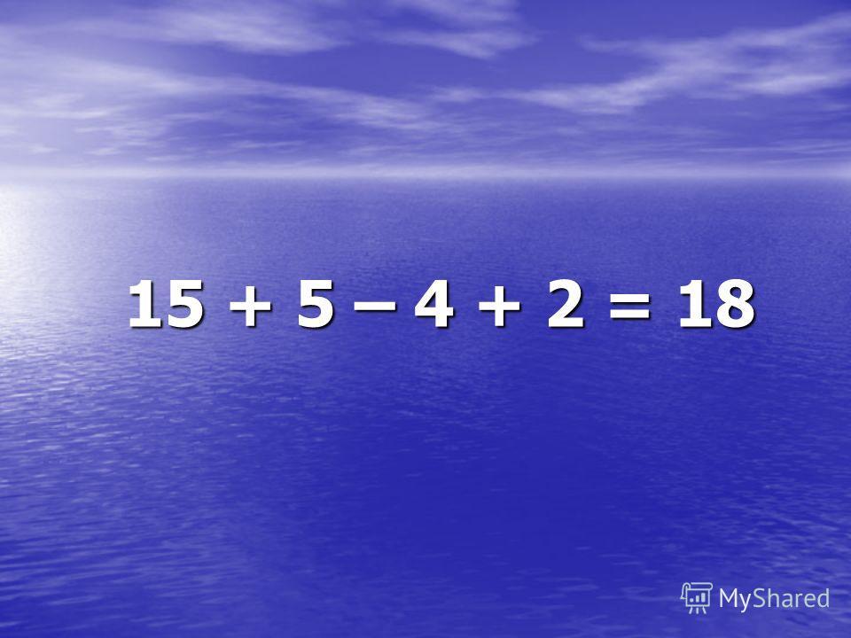 15 + 5 – 4 + 2 = 18