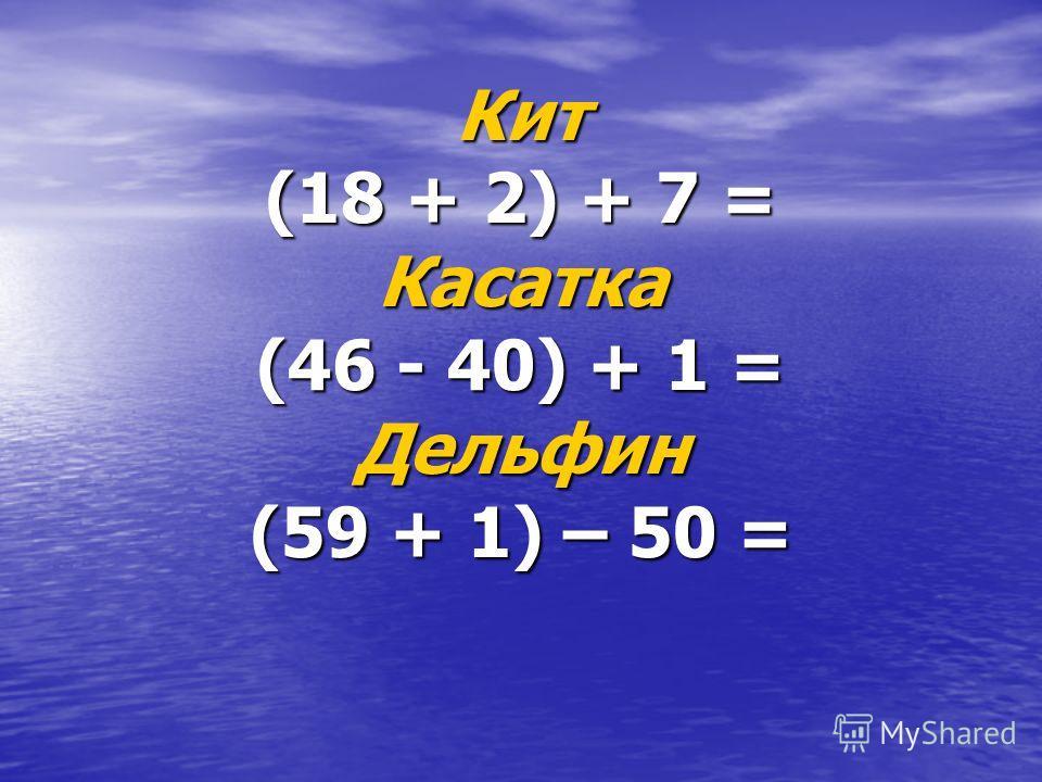 Кит (18 + 2) + 7 = Касатка (46 - 40) + 1 = Дельфин (59 + 1) – 50 =