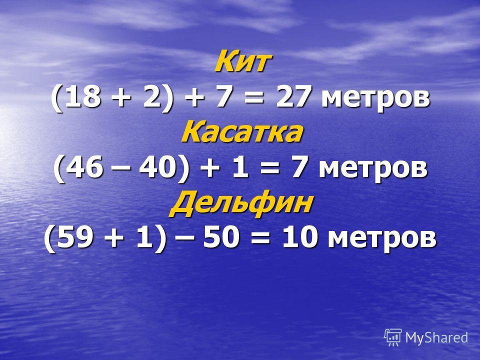 Кит (18 + 2) + 7 = 27 метров Касатка (46 – 40) + 1 = 7 метров Дельфин (59 + 1) – 50 = 10 метров