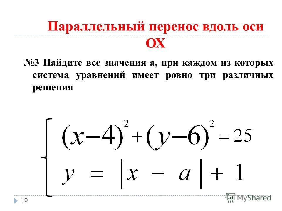 Параллельный перенос вдоль оси ОХ 3 Найдите все значения а, при каждом из которых система уравнений имеет ровно три различных решения 10