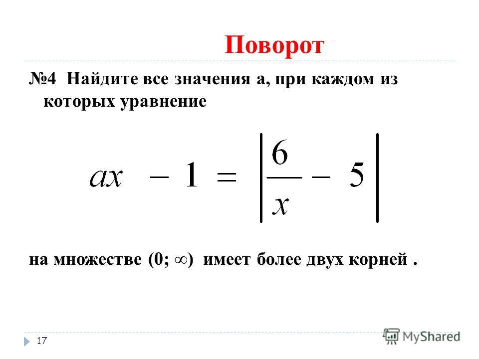 Поворот 4 Найдите все значения а, при каждом из которых уравнение на множестве (0; ) имеет более двух корней. 17