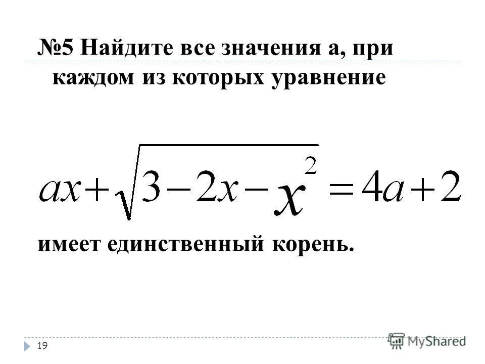 5 Найдите все значения а, при каждом из которых уравнение имеет единственный корень. 19