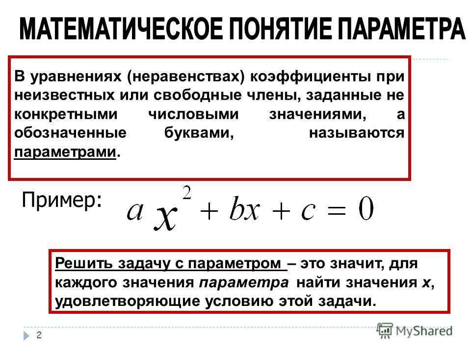 В уравнениях (неравенствах) коэффициенты при неизвестных или свободные члены, заданные не конкретными числовыми значениями, а обозначенные буквами, называются параметрами. Пример: Решить задачу с параметром – это значит, для каждого значения параметр