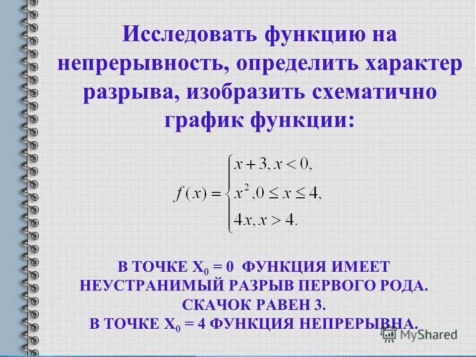 В ТОЧКЕ X 0 = 0 ФУНКЦИЯ ИМЕЕТ НЕУСТРАНИМЫЙ РАЗРЫВ ПЕРВОГО РОДА. СКАЧОК РАВЕН 3. В ТОЧКЕ X 0 = 4 ФУНКЦИЯ НЕПРЕРЫВНА. Исследовать функцию на непрерывность, определить характер разрыва, изобразить схематично график функции: