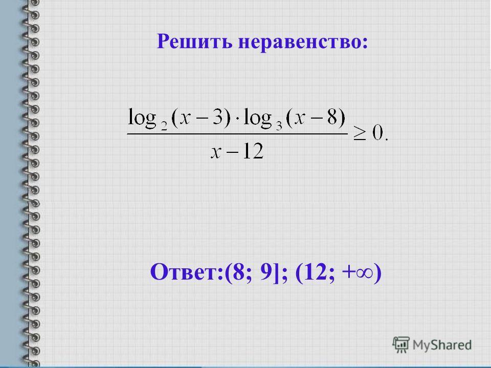 Решить неравенство: Ответ:(8; 9]; (12; +)
