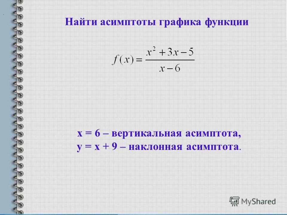 Найти асимптоты графика функции. х = 6 – вертикальная асимптота, у = х + 9 – наклонная асимптота.