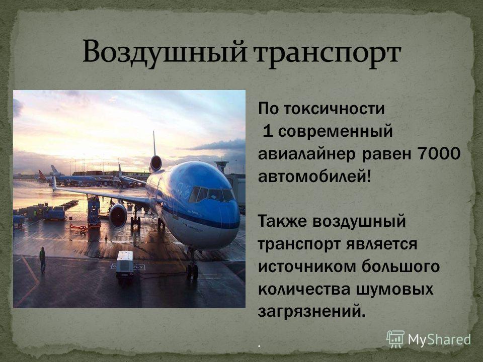 По токсичности 1 современный авиалайнер равен 7000 автомобилей! Также воздушный транспорт является источником большого количества шумовых загрязнений..