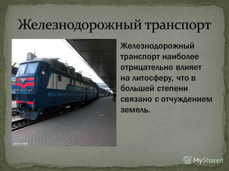Железнодорожный транспорт наиболее отрицательно влияет на литосферу, что в большей степени связано с отчуждением земель.