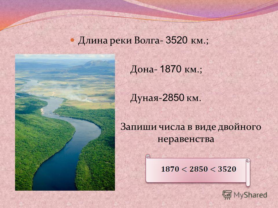 Длина реки Волга- 3520 км.; Дона- 1870 км.; Дуная- 2850 км. Запиши числа в виде двойного е неравенства
