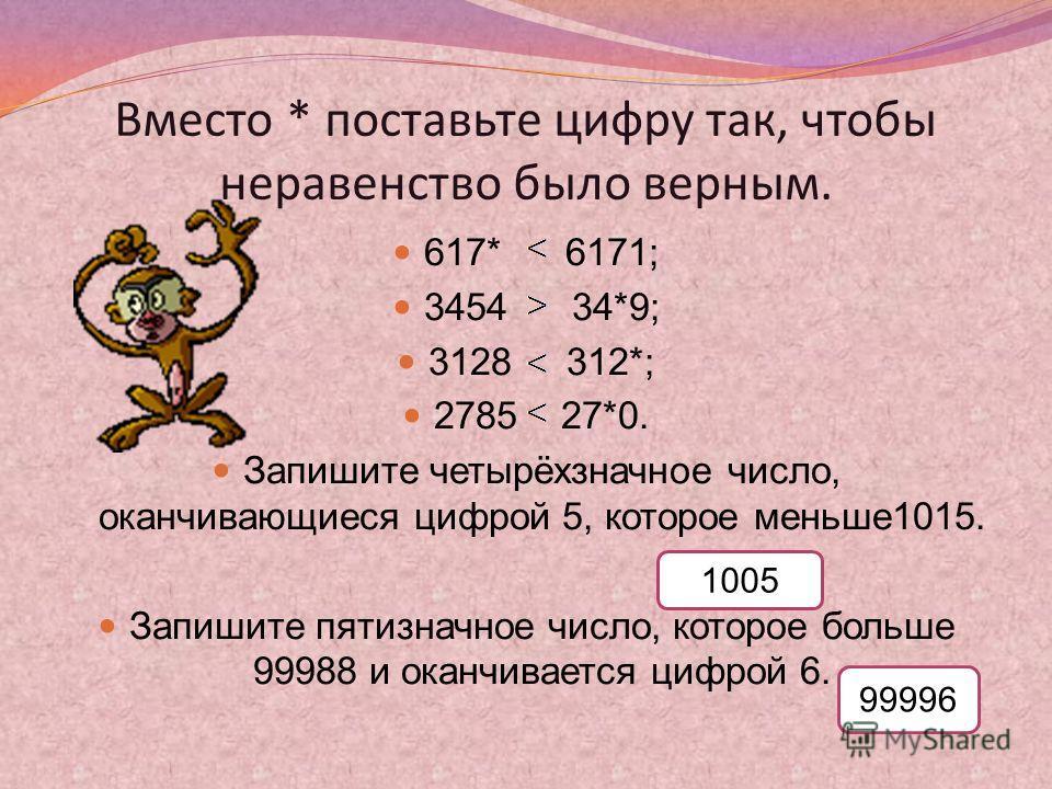 Вместо * поставьте цифру так, чтобы неравенство было верным. 617* 6171; 3454 34*9; 3128 312*; 2785 27*0. Запишите четырёхзначное число, оканчивающиеся цифрой 5, которое меньше1015. Запишите пятизначное число, которое больше 99988 и оканчивается цифро