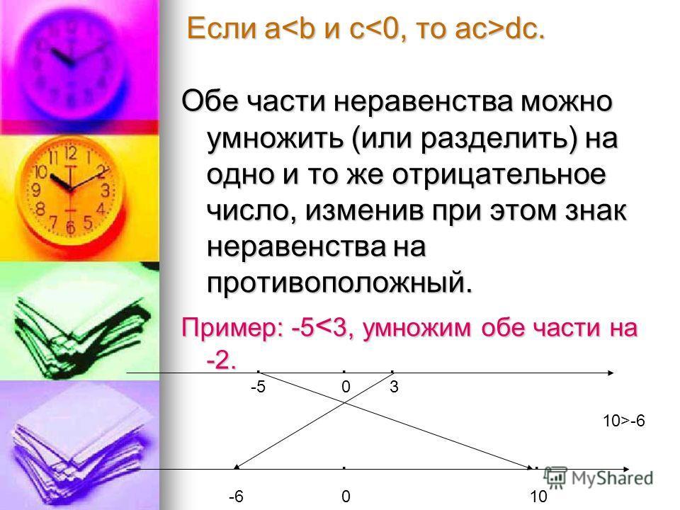 Обе части неравенства можно умножить (или разделить) на одно и то же отрицательное число, изменив при этом знак неравенства на противоположный. Пример: -5 < 3, умножим обе части на -2. Если a dc. 0 0 3-5 10-6...... 10>-6