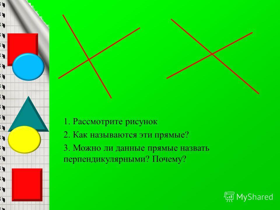 1. Рассмотрите рисунок 2. Как называются эти прямые? 3. Можно ли данные прямые назвать перпендикулярными? Почему?