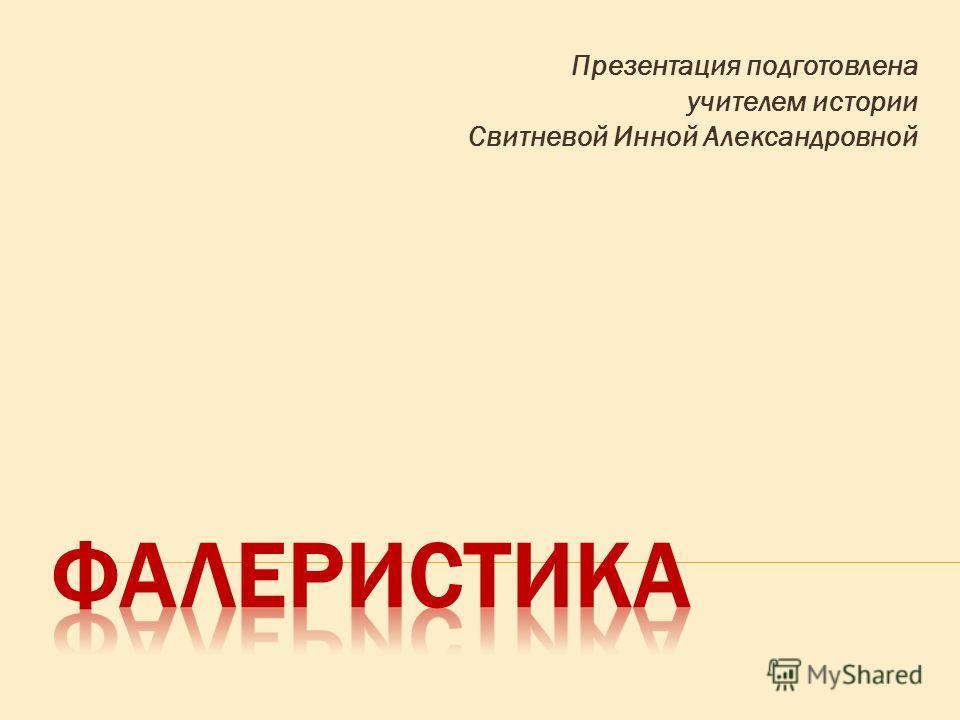 Презентация подготовлена учителем истории Свитневой Инной Александровной