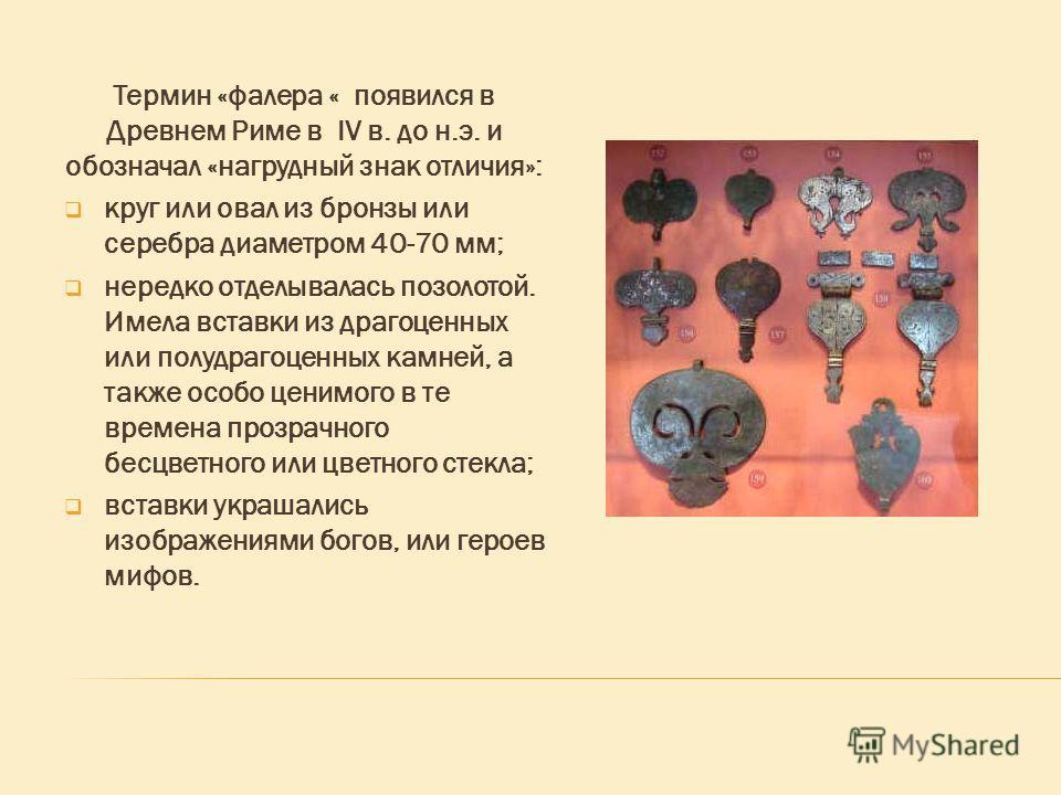Термин «фалера « появился в Древнем Риме в IV в. до н.э. и обозначал «нагрудный знак отличия»: круг или овал из бронзы или серебра диаметром 40-70 мм; нередко отделывалась позолотой. Имела вставки из драгоценных или полудрагоценных камней, а также ос