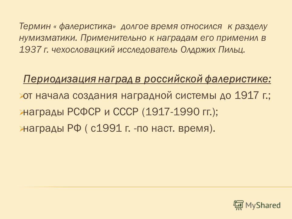 Термин « фалеристика» долгое время относился к разделу нумизматики. Применительно к наградам его применил в 1937 г. чехословацкий исследователь Олдржих Пильц. Периодизация наград в российской фалеристике: от начала создания наградной системы до 1917