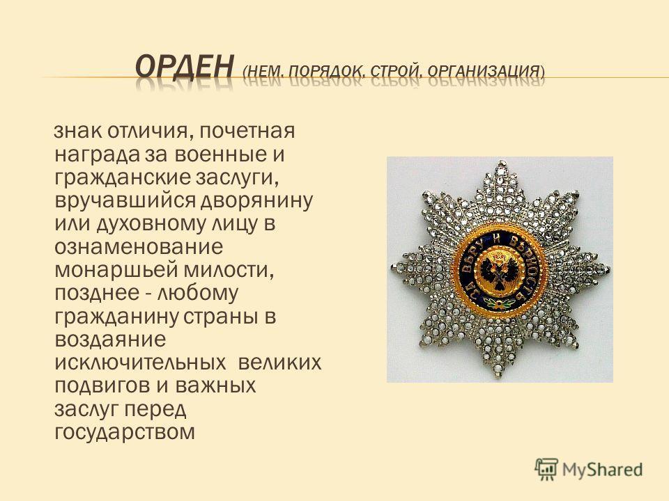 знак отличия, почетная награда за военные и гражданские заслуги, вручавшийся дворянину или духовному лицу в ознаменование монаршьей милости, позднее - любому гражданину страны в воздаяние исключительных великих подвигов и важных заслуг перед государс