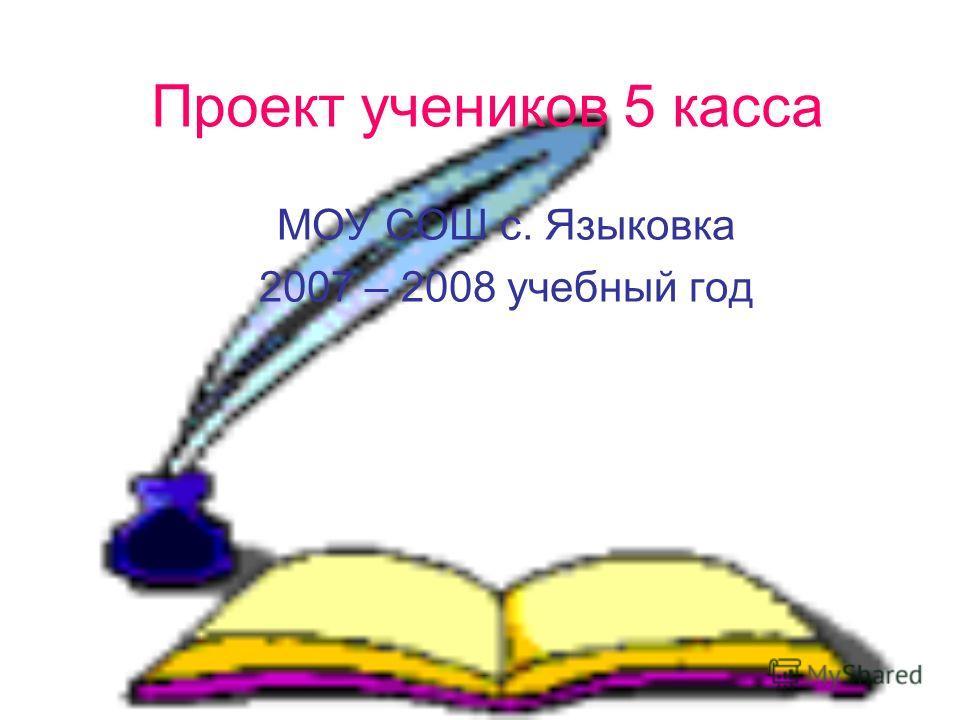 Проект учеников 5 касса МОУ СОШ с. Языковка 2007 – 2008 учебный год