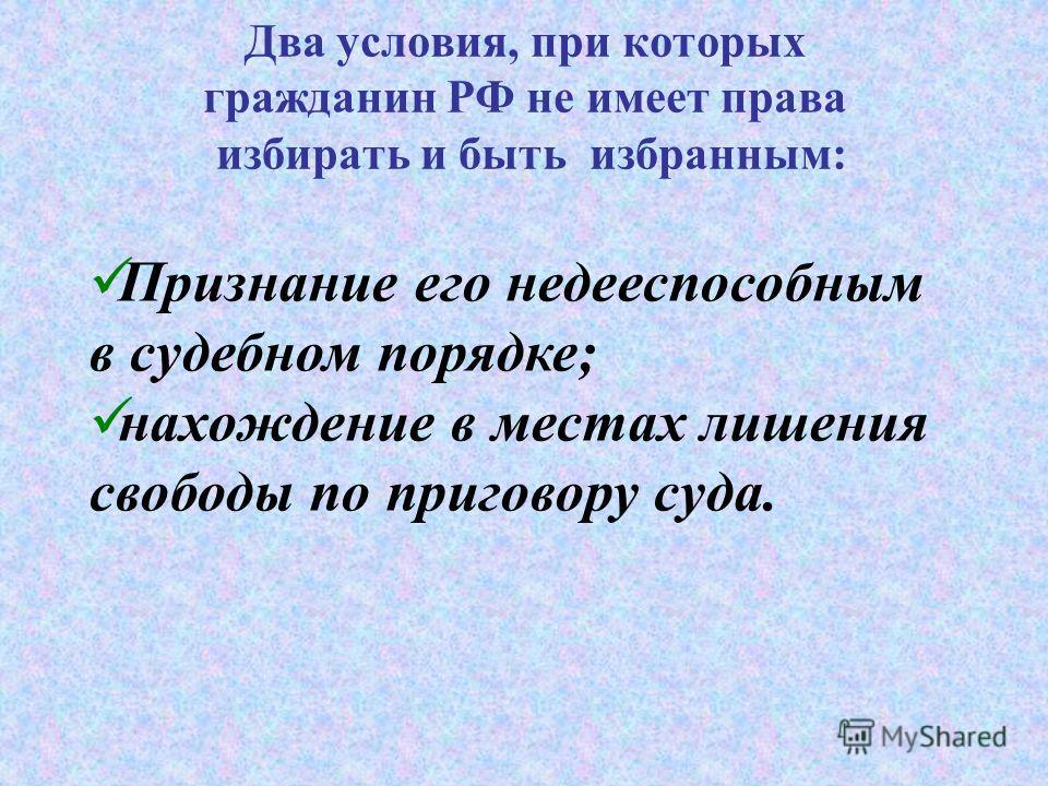 Два условия, при которых гражданин РФ не имеет права избирать и быть избранным: Признание его недееспособным в судебном порядке; нахождение в местах лишения свободы по приговору суда.