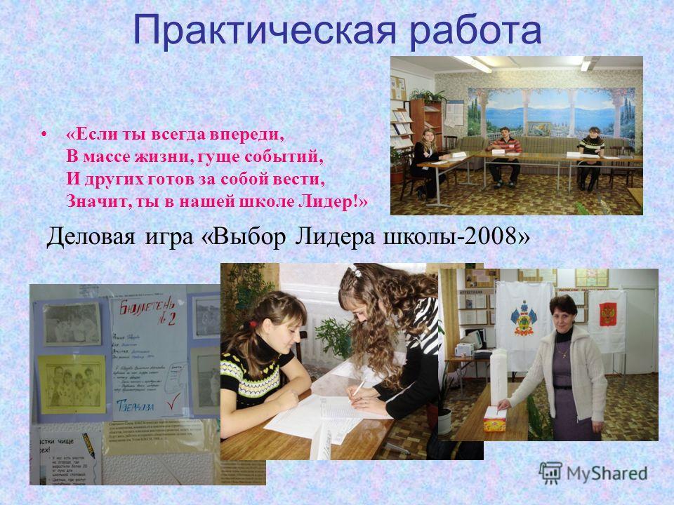 Практическая работа «Если ты всегда впереди, В массе жизни, гуще событий, И других готов за собой вести, Значит, ты в нашей школе Лидер!» Деловая игра «Выбор Лидера школы-2008»