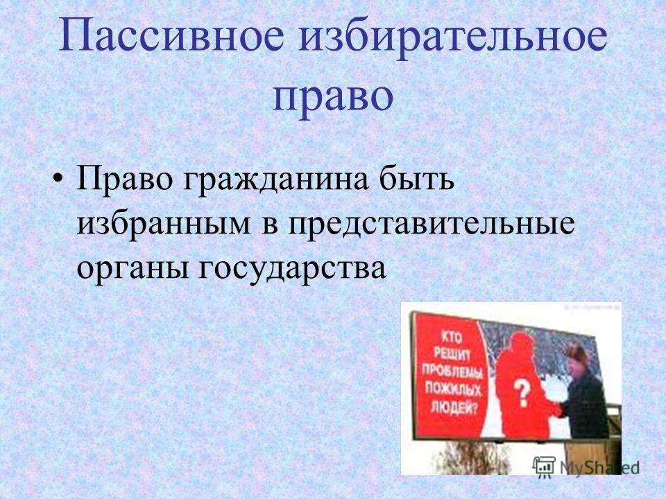 Пассивное избирательное право Право гражданина быть избранным в представительные органы государства