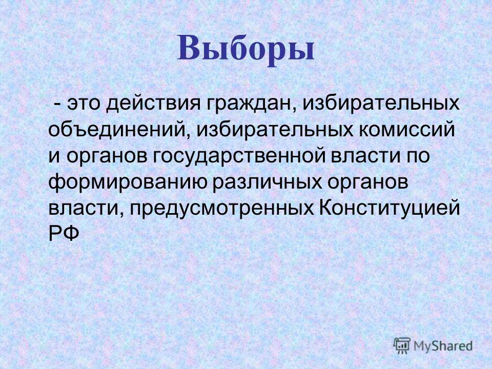 Выборы - это действия граждан, избирательных объединений, избирательных комиссий и органов государственной власти по формированию различных органов власти, предусмотренных Конституцией РФ