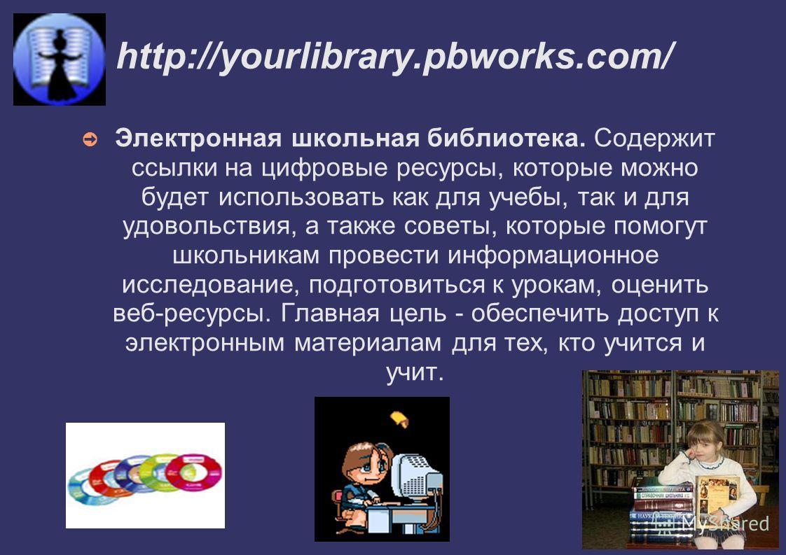 http://yourlibrary.pbworks.com/ Электронная школьная библиотека. Содержит ссылки на цифровые ресурсы, которые можно будет использовать как для учебы, так и для удовольствия, а также советы, которые помогут школьникам провести информационное исследова