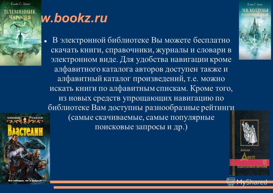 www.bookz.ru В электронной библиотеке Вы можете бесплатно скачать книги, справочники, журналы и словари в электронном виде. Для удобства навигации кроме алфавитного каталога авторов доступен также и алфавитный каталог произведений, т.е. можно искать