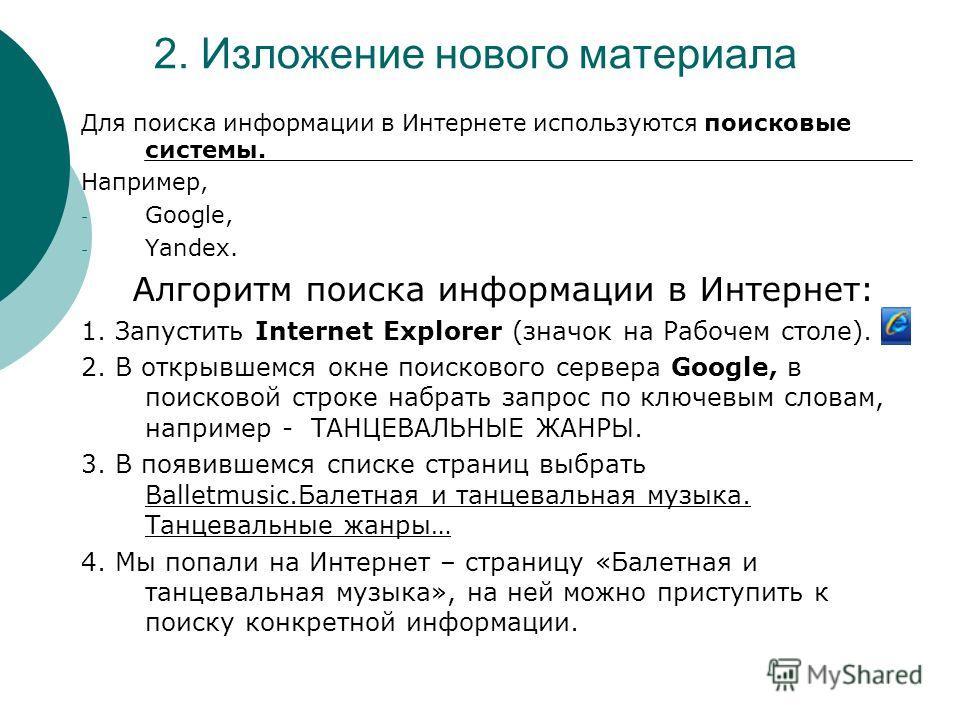 2. Изложение нового материала Для поиска информации в Интернете используются поисковые системы. Например, - Google, - Yandex. Алгоритм поиска информации в Интернет: 1. Запустить Internet Explorer (значок на Рабочем столе). 2. В открывшемся окне поиск