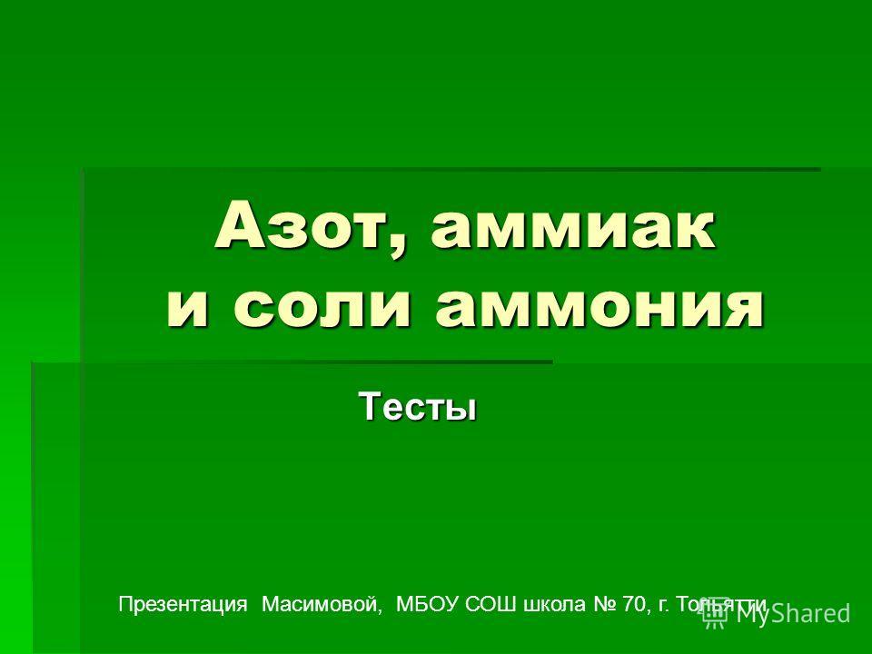 Азот, аммиак и соли аммония Тесты Презентация Масимовой, МБОУ СОШ школа 70, г. Тольятти