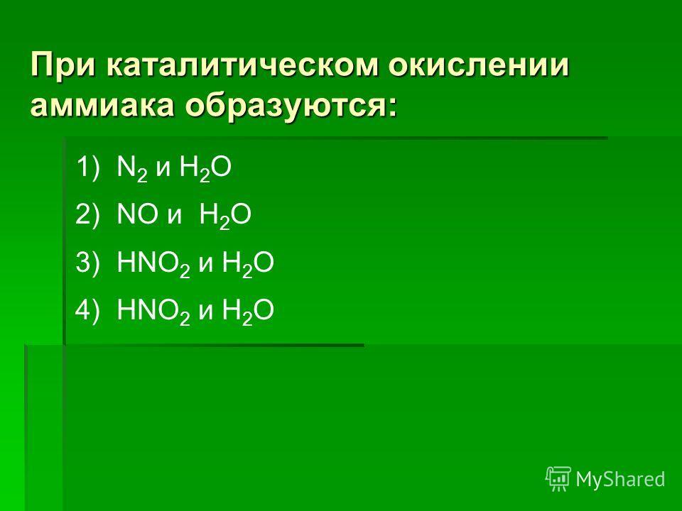 При каталитическом окислении аммиака образуются: 1) N 2 и H 2 O 2) NO и H 2 O 3) HNO 2 и H 2 O 4) HNO 2 и H 2 O