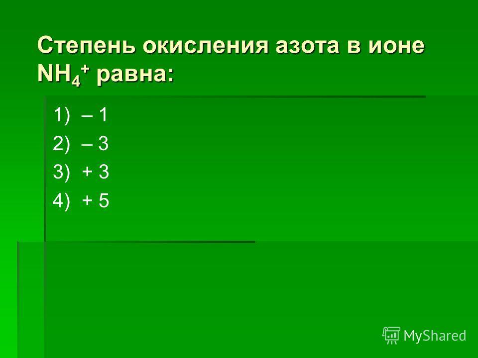 Степень окисления азота в ионе NН 4 + равна: 1) – 1 2) – 3 3) + 3 4) + 5