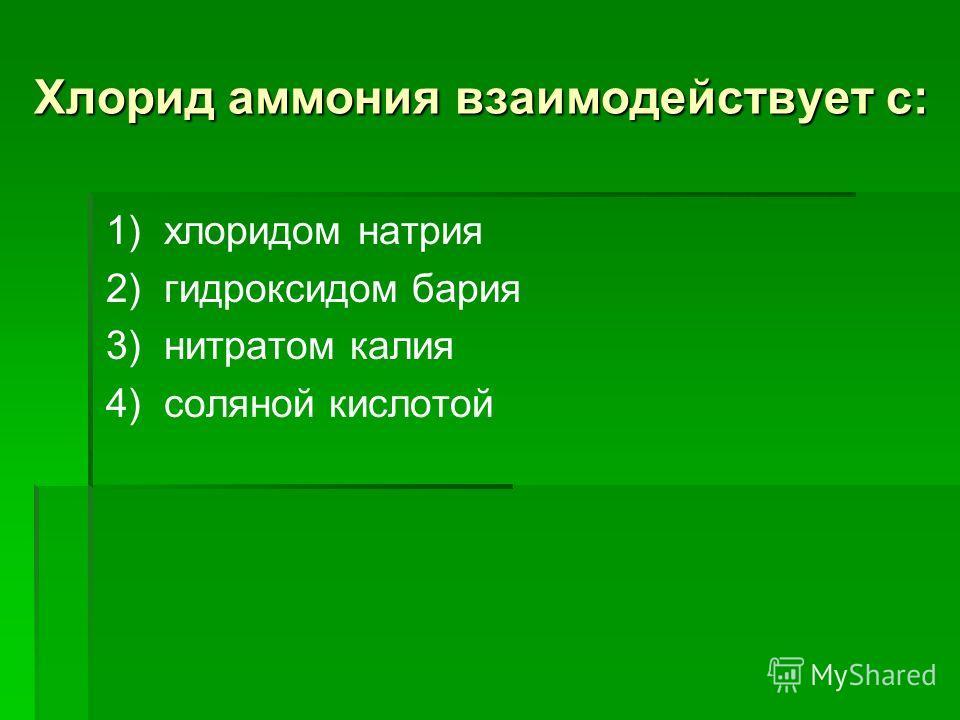 Хлорид аммония взаимодействует с: 1) хлоридом натрия 2) гидроксидом бария 3) нитратом калия 4) соляной кислотой